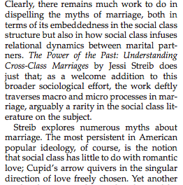 "Image of text from the quoted book review: ""Clearly, there remains much work to do in dispelling the myths of marriage, both in terms of its embeddedness in the social class structure but also in how social class infuses relational dynamics between marital partners. The Power of the Past: Understanding Cross-Class Marriages by Jessi Streib does just that; as a welcome addition to this broader sociological effort, the work deftly traverses macro and micro processes in marriage, arguably a rarity in the social class literature on the subject."""