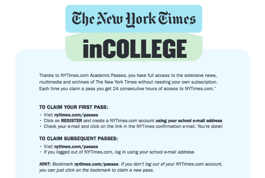 The New York Times: inCOLLEGE. Thanks to NYTimes.com Academic Passis, you have full access to the extensive news, multimedia and archives of The New York Times without needing your own subscription. Each time you claim a pass you get 24 consecutive hours of access to NYTimes.com.*  TO CLAIM YOUR FIRST PASS: Visit nytimes.com/passes. Click on REGISTER and create a NYTimes.com account using your school e-mail address. Check your e-mail and click on the link in the NYTimes confirmation e-mail. You're done!  TO CLAIM SUBSEQUENT PASSES: Visit nytimes.com/passes. If you logged out of NYTimes.com, log in using your school e-mail address.  HINT: Bookmark nytimes.com/passes. If you don't log out of your NYTimes.com account, you can just click on the bookmark to claim a new pass.